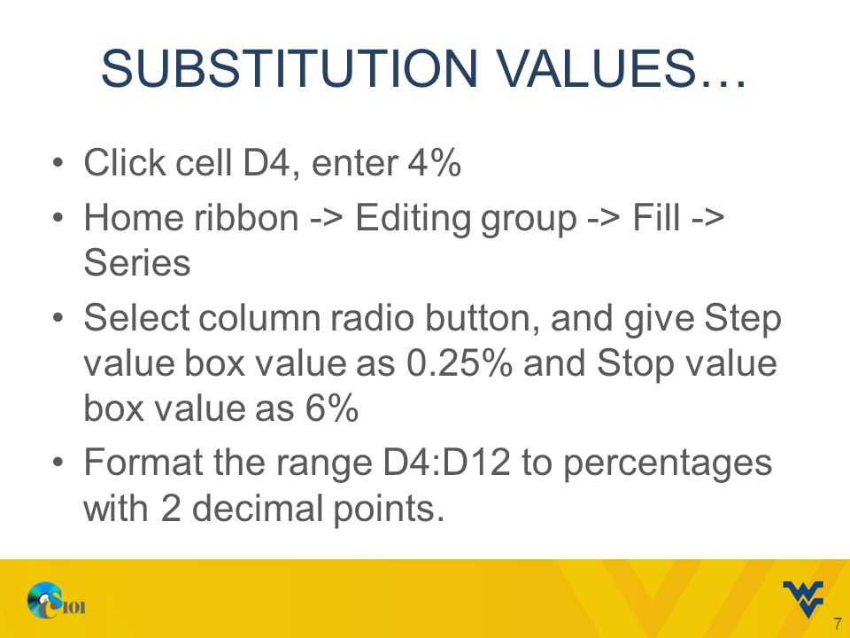 SUBSTITUTION VALUES… Click cell D4, enter 4% Home ribbon -> Editing group -> Fill -> Series Select column radio button, and give Step value box value as 0.25% and Stop value box value as 6% Format the range D4:D12 to percentages with 2 decimal points.