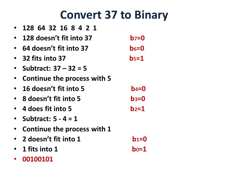 Convert 37 to Binary doesn't fit into 37 b 7 =0 64 doesn't fit into 37 b 6 =0 32 fits into 37 b 5 =1 Subtract: 37 – 32 = 5 Continue the process with 5 16 doesn't fit into 5 b 4 =0 8 doesn't fit into 5 b 3 =0 4 does fit into 5 b 2 =1 Subtract: = 1 Continue the process with 1 2 doesn't fit into 1 b 1 =0 1 fits into 1 b 0 =