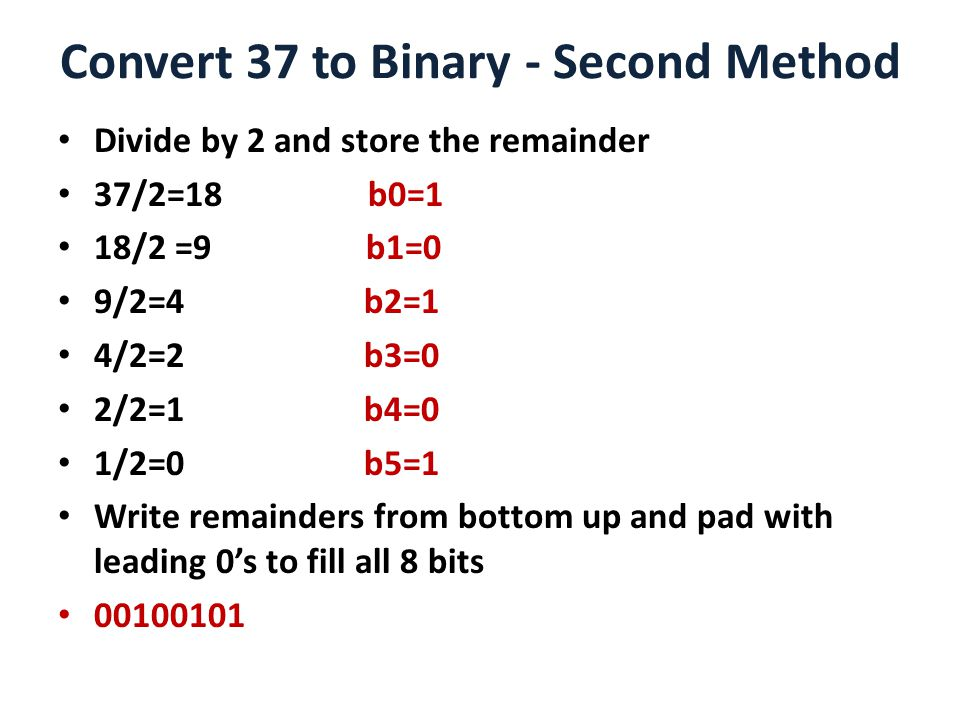 Convert 37 to Binary - Second Method Divide by 2 and store the remainder 37/2=18 b0=1 18/2 =9 b1=0 9/2=4 b2=1 4/2=2 b3=0 2/2=1 b4=0 1/2=0 b5=1 Write remainders from bottom up and pad with leading 0's to fill all 8 bits