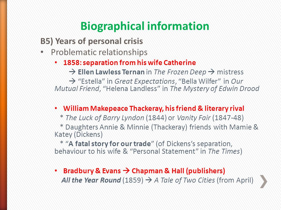 B5) Years of personal crisis Problematic relationships 1858: separation from his wife Catherine  Ellen Lawless Ternan in The Frozen Deep  mistress  Estella in Great Expectations, Bella Wilfer in Our Mutual Friend, Helena Landless in The Mystery of Edwin Drood William Makepeace Thackeray, his friend & literary rival * The Luck of Barry Lyndon (1844) or Vanity Fair (1847-48) * Daughters Annie & Minnie (Thackeray) friends with Mamie & Katey (Dickens) * A fatal story for our trade (of Dickens's separation, behaviour to his wife & Personal Statement in The Times) Bradbury & Evans  Chapman & Hall (publishers) All the Year Round (1859)  A Tale of Two Cities (from April) Biographical information