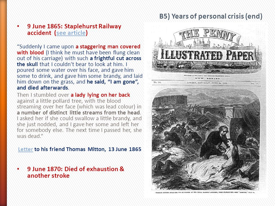 9 June 1865: Staplehurst Railway accident (see article)see article Suddenly I came upon a staggering man covered with blood (I think he must have been flung clean out of his carriage) with such a frightful cut across the skull that I couldn t bear to look at him.