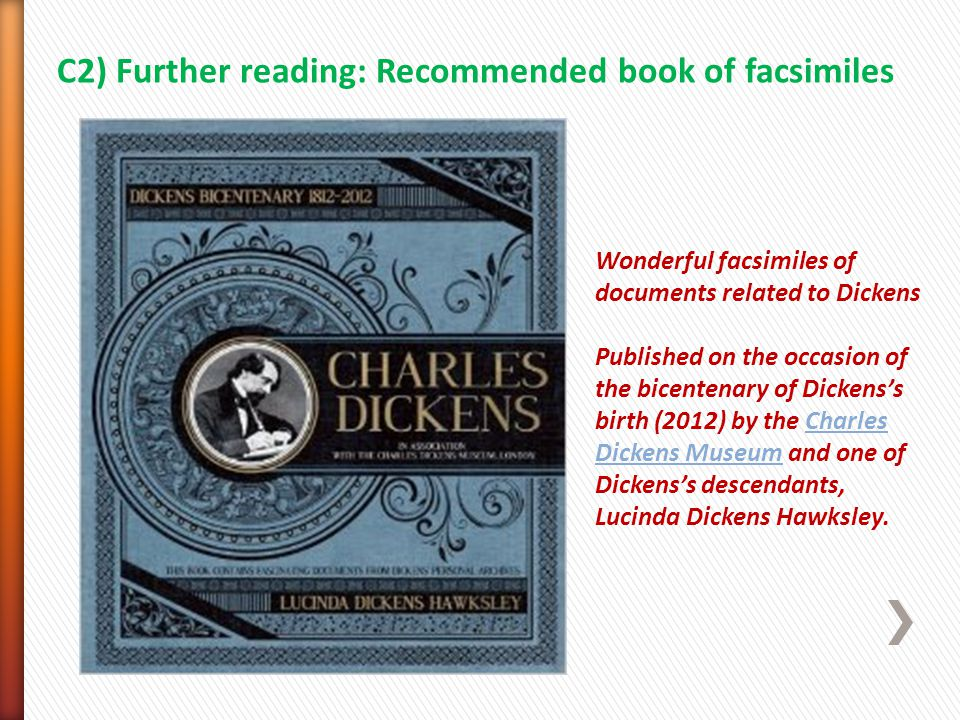 C2) Further reading: Recommended book of facsimiles Wonderful facsimiles of documents related to Dickens Published on the occasion of the bicentenary of Dickens's birth (2012) by the CharlesCharles Dickens MuseumDickens Museum and one of Dickens's descendants, Lucinda Dickens Hawksley.