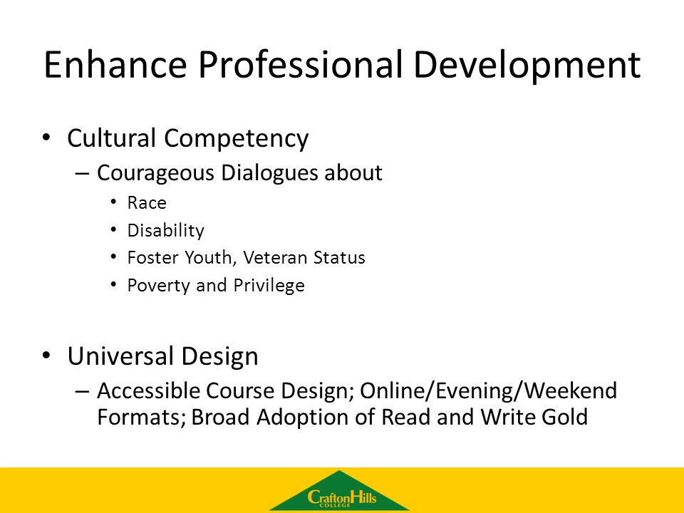 Enhance Professional Development Cultural Competency – Courageous Dialogues about Race Disability Foster Youth, Veteran Status Poverty and Privilege Universal Design – Accessible Course Design; Online/Evening/Weekend Formats; Broad Adoption of Read and Write Gold