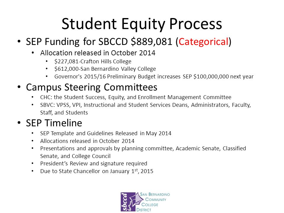 Student Equity Process SEP Funding for SBCCD $889,081 (Categorical) Allocation released in October 2014 $227,081-Crafton Hills College $612,000-San Bernardino Valley College Governor s 2015/16 Preliminary Budget increases SEP $100,000,000 next year Campus Steering Committees CHC: the Student Success, Equity, and Enrollment Management Committee SBVC: VPSS, VPI, Instructional and Student Services Deans, Administrators, Faculty, Staff, and Students SEP Timeline SEP Template and Guidelines Released in May 2014 Allocations released in October 2014 Presentations and approvals by planning committee, Academic Senate, Classified Senate, and College Council President's Review and signature required Due to State Chancellor on January 1 st, 2015