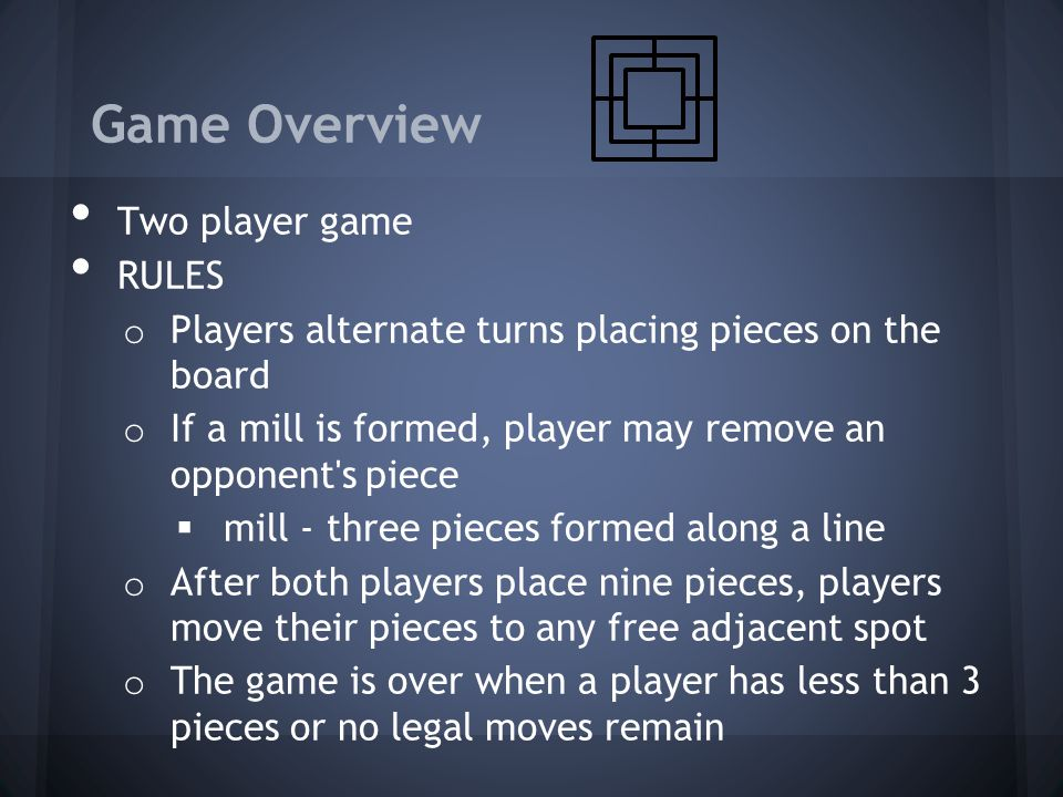 Game Overview Two player game RULES o Players alternate turns placing pieces on the board o If a mill is formed, player may remove an opponent's piece