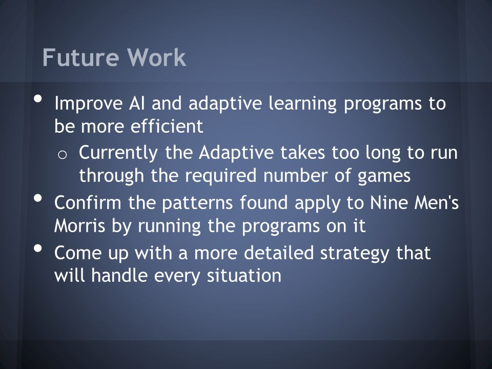 Future Work Improve AI and adaptive learning programs to be more efficient o Currently the Adaptive takes too long to run through the required number