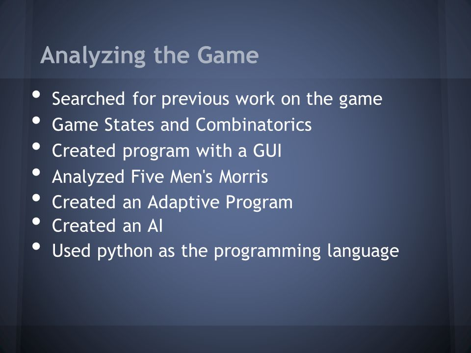 Previous Publications Ralph Gasser (Swiss computer scientist) o Proved that perfect play in Nine Men s Morris results in a draw and is impossible for humans to achieve o Analyzed the midgame and endgame by going through all possible game states and labeling them a win or lose position o Did not provide any advice on the optimal strategy or fairness of the game