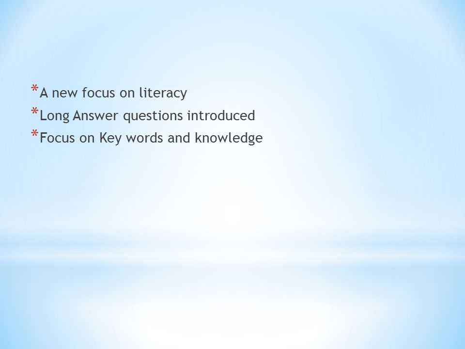 * A new focus on literacy * Long Answer questions introduced * Focus on Key words and knowledge
