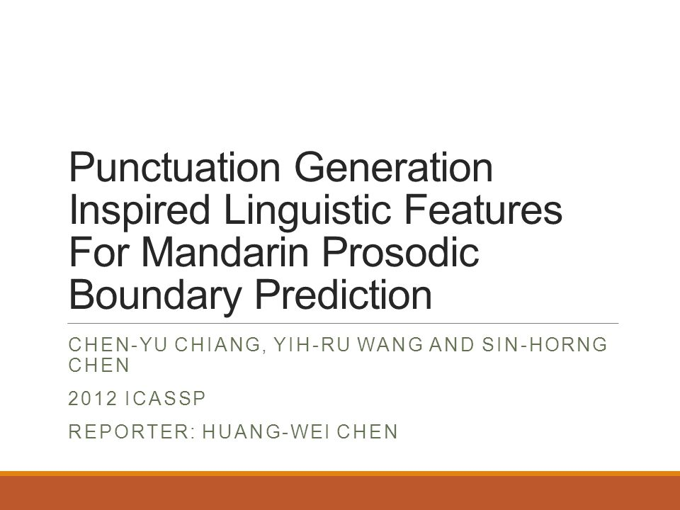 Punctuation Generation Inspired Linguistic Features For Mandarin Prosodic Boundary Prediction CHEN-YU CHIANG, YIH-RU WANG AND SIN-HORNG CHEN 2012 ICASSP REPORTER: HUANG-WEI CHEN