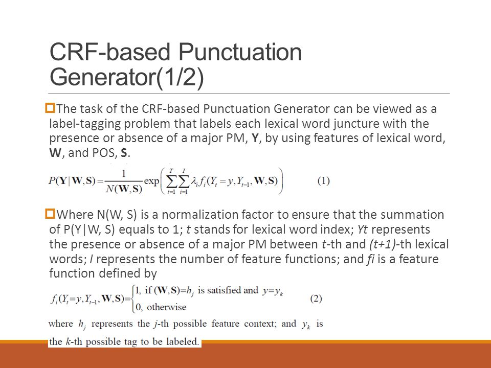 CRF-based Punctuation Generator(1/2)  The task of the CRF-based Punctuation Generator can be viewed as a label-tagging problem that labels each lexical word juncture with the presence or absence of a major PM, Y, by using features of lexical word, W, and POS, S.