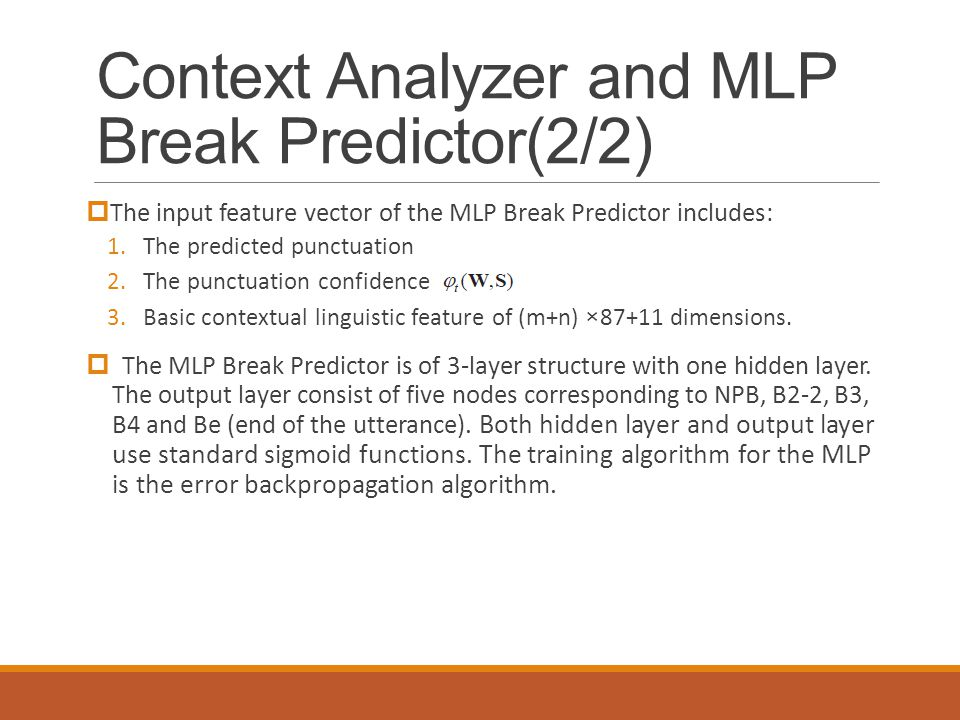 Context Analyzer and MLP Break Predictor(2/2)  The input feature vector of the MLP Break Predictor includes: 1.The predicted punctuation 2.The punctuation confidence 3.Basic contextual linguistic feature of (m+n) ×87+11 dimensions.