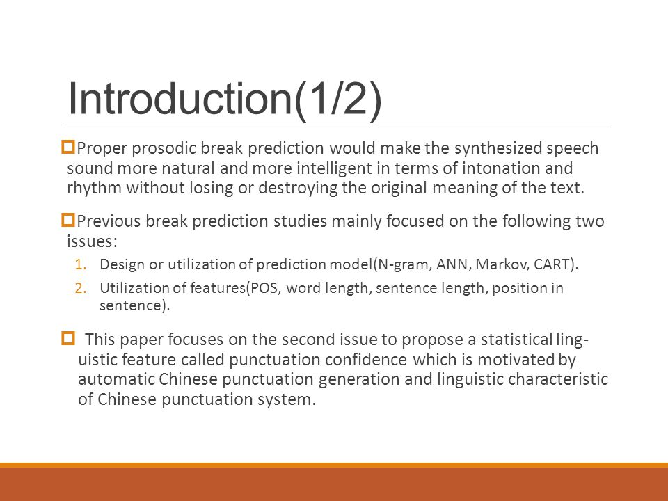 Introduction(1/2)  Proper prosodic break prediction would make the synthesized speech sound more natural and more intelligent in terms of intonation and rhythm without losing or destroying the original meaning of the text.