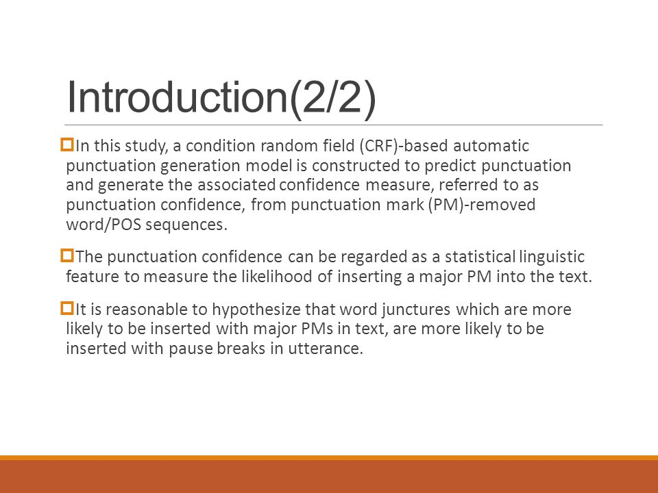 Introduction(2/2)  In this study, a condition random field (CRF)-based automatic punctuation generation model is constructed to predict punctuation and generate the associated confidence measure, referred to as punctuation confidence, from punctuation mark (PM)-removed word/POS sequences.