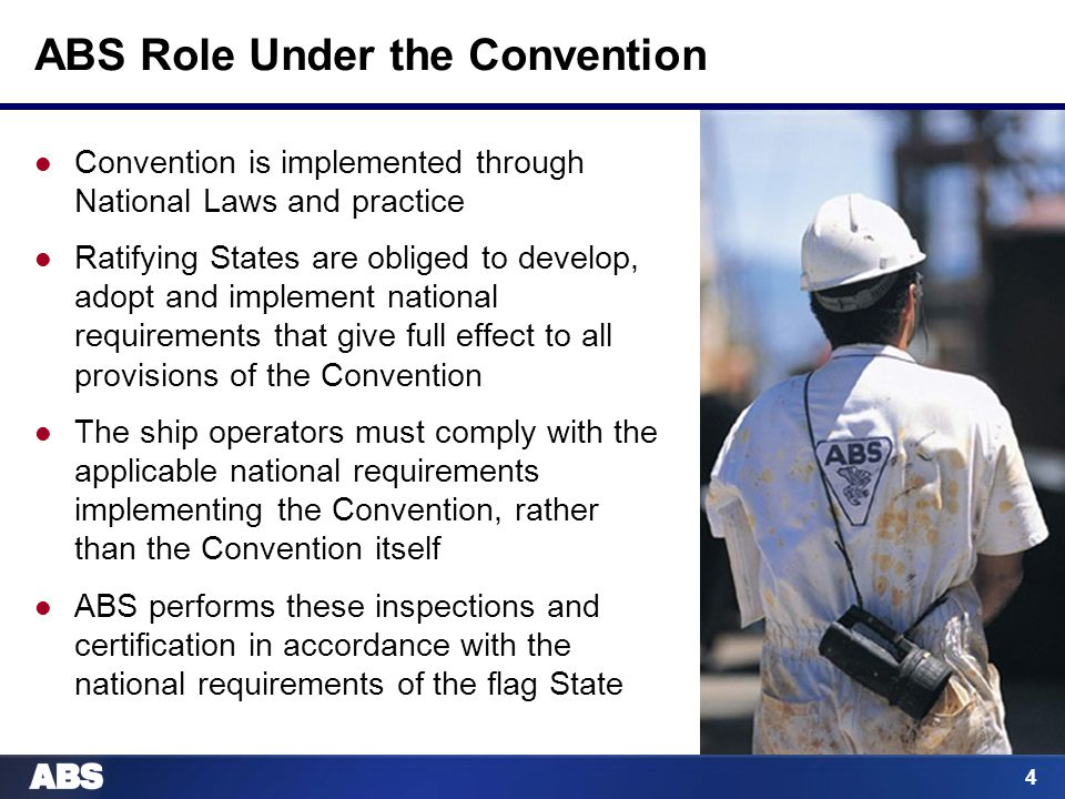 4 ABS Role Under the Convention Convention is implemented through National Laws and practice Ratifying States are obliged to develop, adopt and implement national requirements that give full effect to all provisions of the Convention The ship operators must comply with the applicable national requirements implementing the Convention, rather than the Convention itself ABS performs these inspections and certification in accordance with the national requirements of the flag State