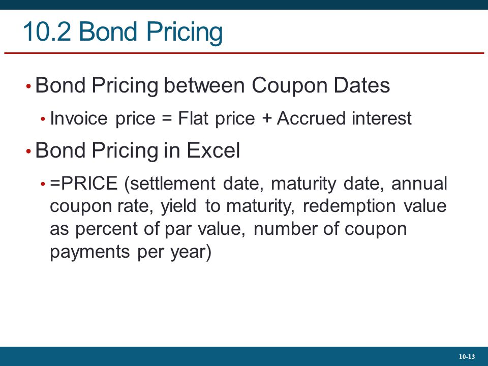 10-13 10.2 Bond Pricing Bond Pricing between Coupon Dates Invoice price = Flat price + Accrued interest Bond Pricing in Excel =PRICE (settlement date,