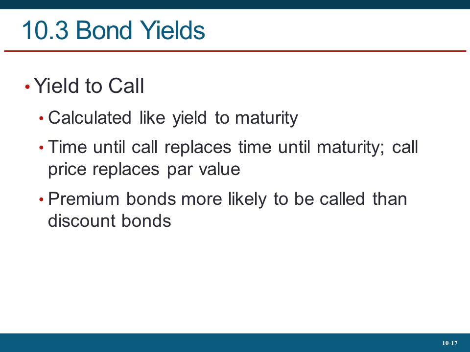 10-17 10.3 Bond Yields Yield to Call Calculated like yield to maturity Time until call replaces time until maturity; call price replaces par value Pre