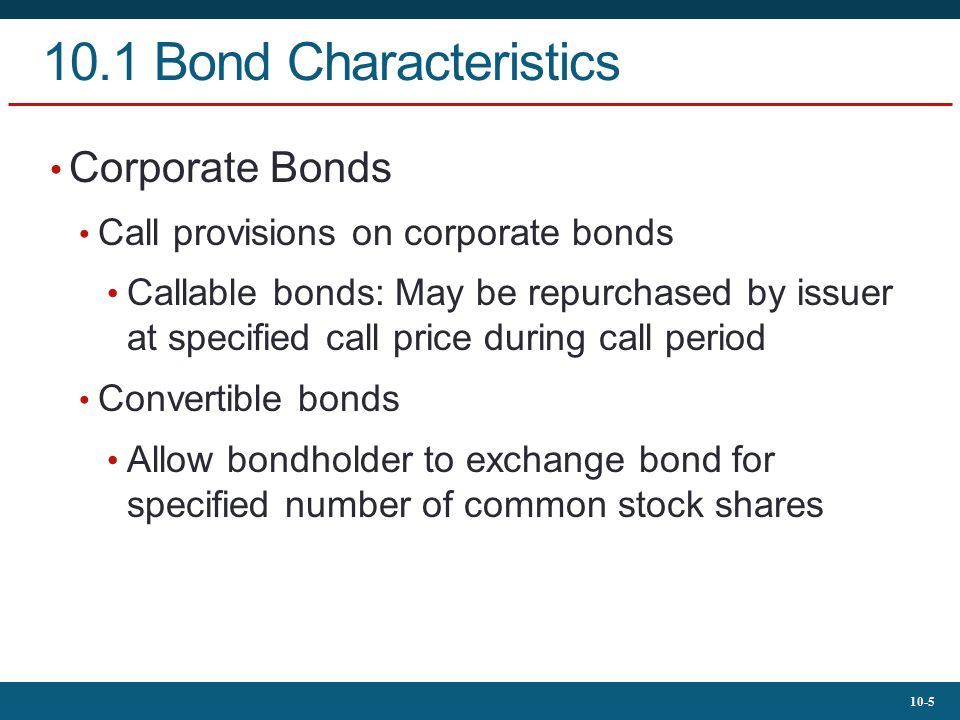 10-6 10.1 Bond Characteristics Corporate Bonds Puttable bonds Holder may choose to exchange for par value or to extend for given number of years Floating-rate bonds Coupon rates periodically reset according to specified market date