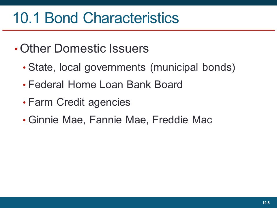 10-8 10.1 Bond Characteristics Other Domestic Issuers State, local governments (municipal bonds) Federal Home Loan Bank Board Farm Credit agencies Gin