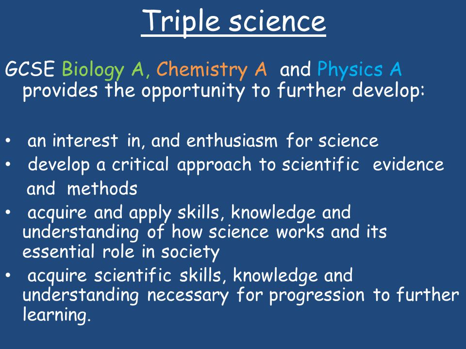 Triple science GCSE Biology A, Chemistry A and Physics A provides the opportunity to further develop: an interest in, and enthusiasm for science develop a critical approach to scientific evidence and methods acquire and apply skills, knowledge and understanding of how science works and its essential role in society acquire scientific skills, knowledge and understanding necessary for progression to further learning.