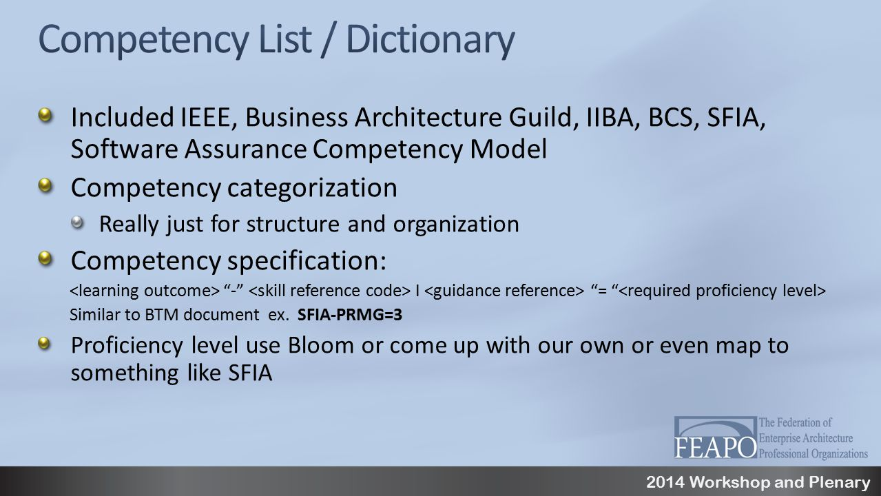 2014 Workshop and Plenary Included IEEE, Business Architecture Guild, IIBA, BCS, SFIA, Software Assurance Competency Model Competency categorization Really just for structure and organization Competency specification: - I = Similar to BTM document ex.