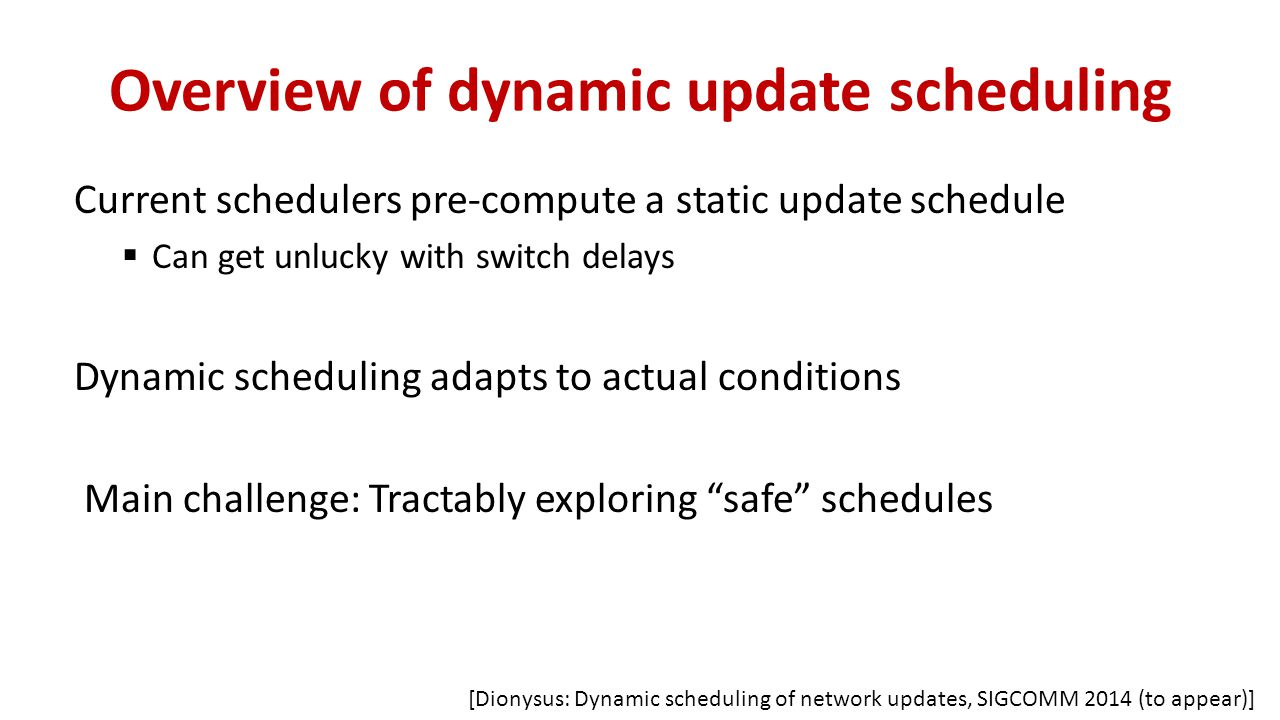 Overview of dynamic update scheduling Current schedulers pre-compute a static update schedule  Can get unlucky with switch delays Dynamic scheduling adapts to actual conditions Main challenge: Tractably exploring safe schedules [Dionysus: Dynamic scheduling of network updates, SIGCOMM 2014 (to appear)]