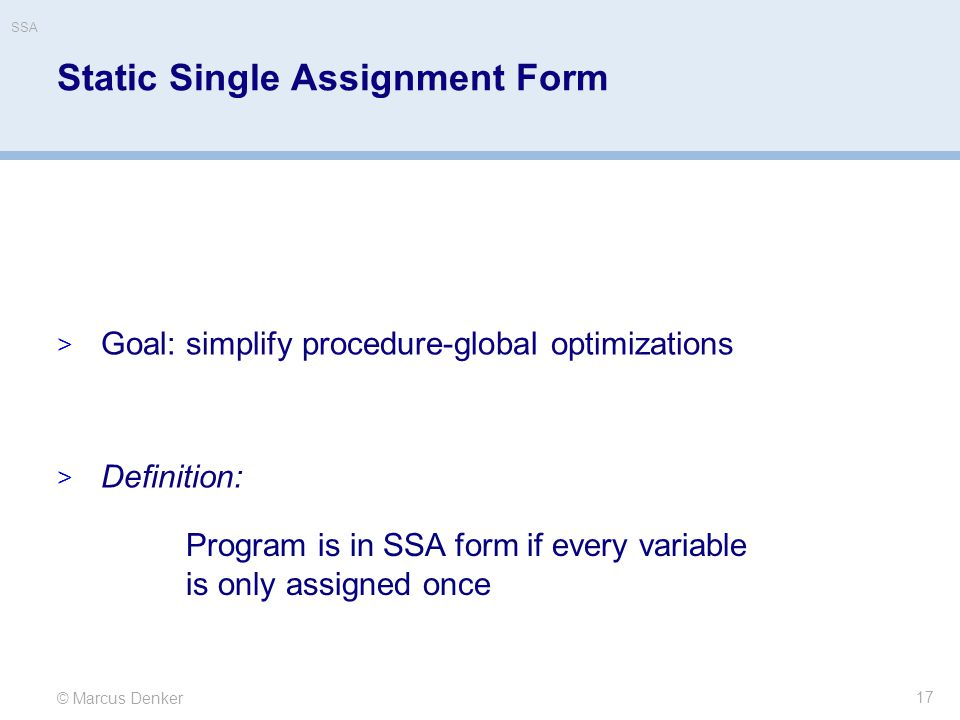 © Marcus Denker SSA Static Single Assignment Form  Goal: simplify procedure-global optimizations  Definition: 17 Program is in SSA form if every variable is only assigned once