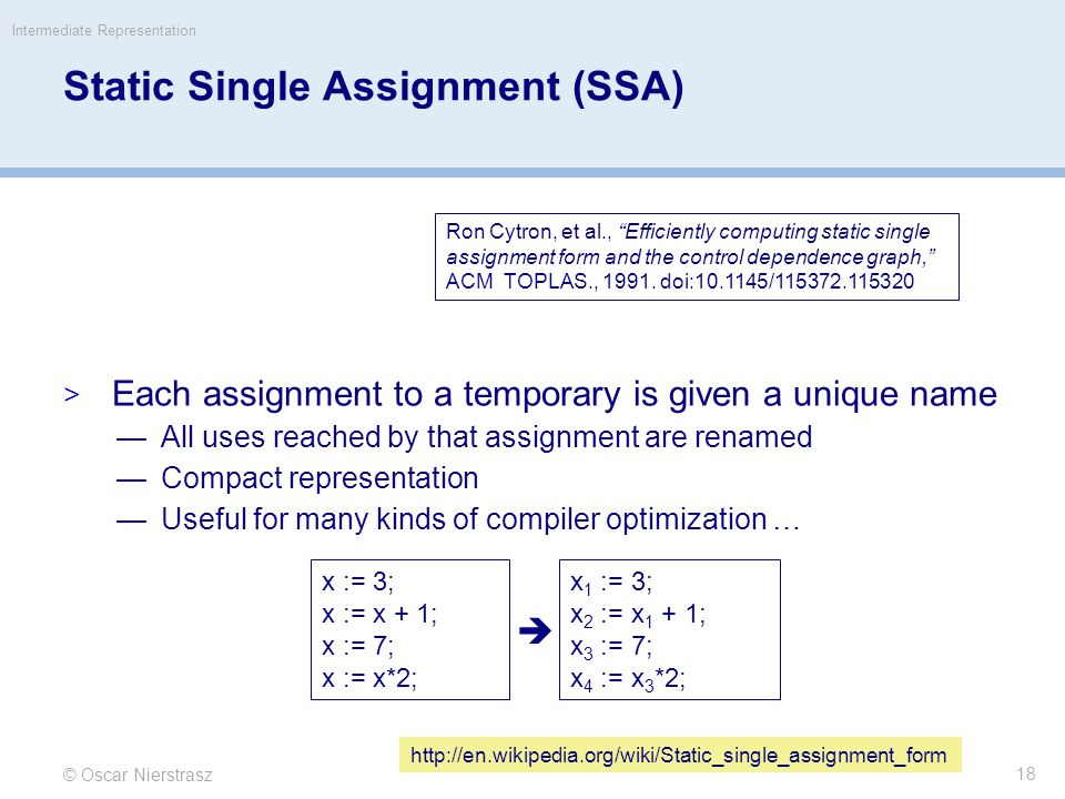 Static Single Assignment (SSA)  Each assignment to a temporary is given a unique name —All uses reached by that assignment are renamed —Compact representation —Useful for many kinds of compiler optimization … © Oscar Nierstrasz Intermediate Representation 18 Ron Cytron, et al., Efficiently computing static single assignment form and the control dependence graph, ACM TOPLAS., 1991.