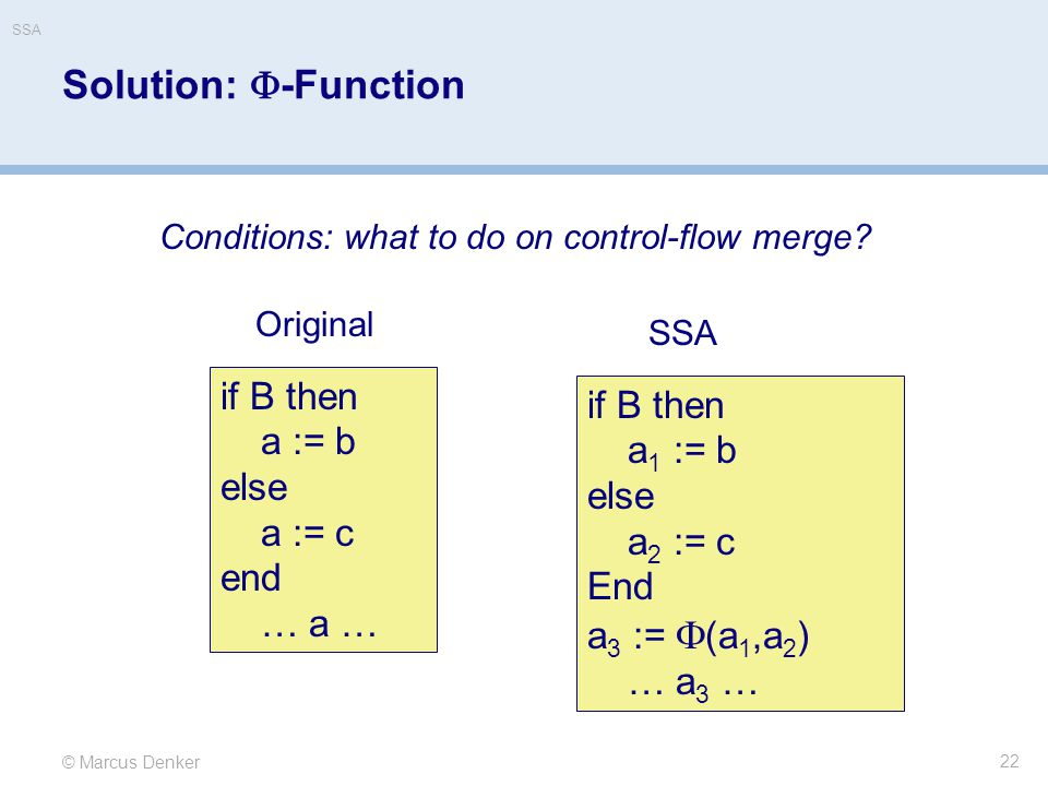 © Marcus Denker SSA Solution:  -Function 22 if B then a := b else a := c end … a … if B then a 1 := b else a 2 := c End a 3 :=  (a 1,a 2 ) … a 3 … Original SSA Conditions: what to do on control-flow merge?