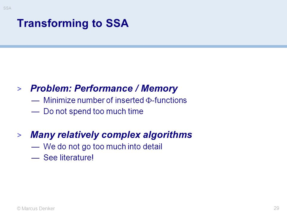 © Marcus Denker SSA Transforming to SSA  Problem: Performance / Memory —Minimize number of inserted  -functions —Do not spend too much time  Many relatively complex algorithms —We do not go too much into detail —See literature.