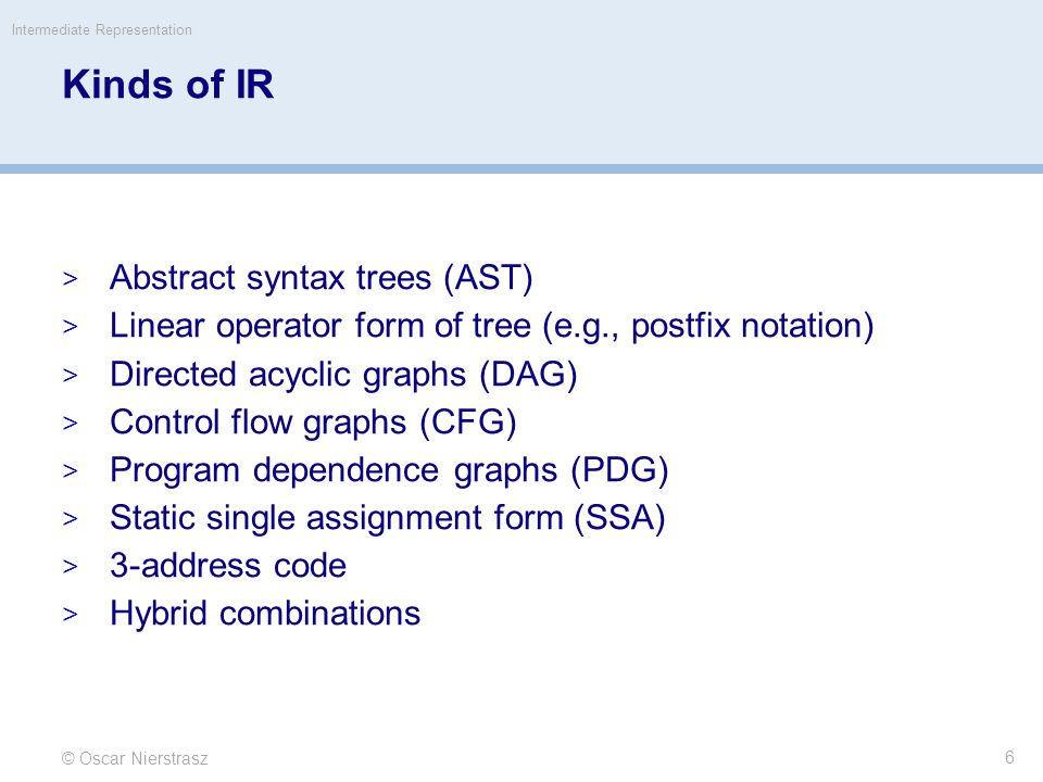 Kinds of IR  Abstract syntax trees (AST)  Linear operator form of tree (e.g., postfix notation)  Directed acyclic graphs (DAG)  Control flow graphs (CFG)  Program dependence graphs (PDG)  Static single assignment form (SSA)  3-address code  Hybrid combinations © Oscar Nierstrasz Intermediate Representation 6