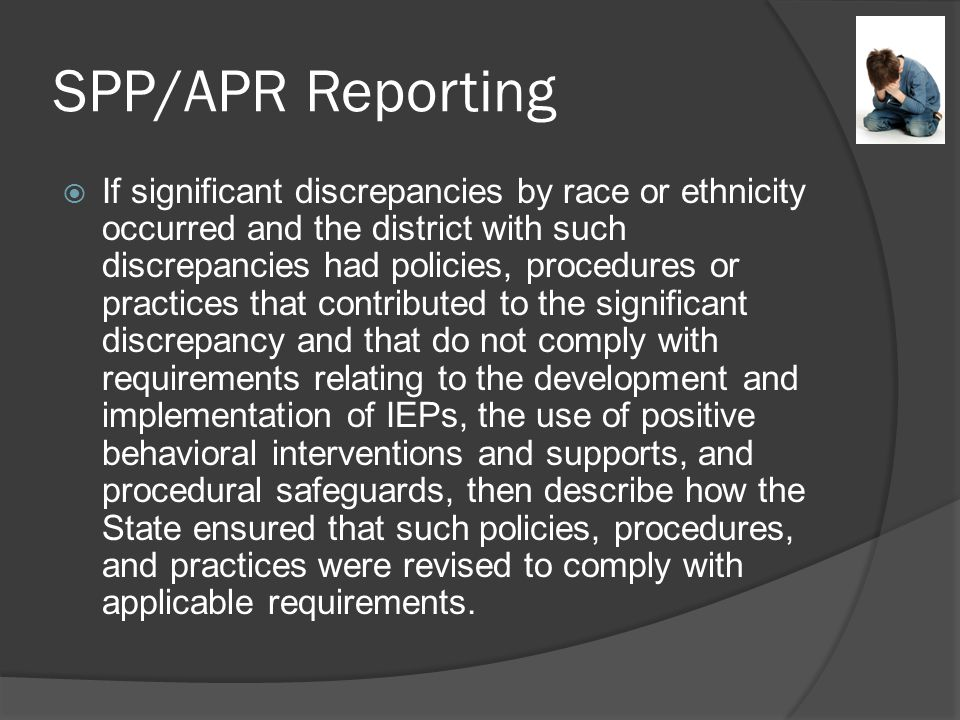 SPP/APR Reporting  If significant discrepancies by race or ethnicity occurred and the district with such discrepancies had policies, procedures or practices that contributed to the significant discrepancy and that do not comply with requirements relating to the development and implementation of IEPs, the use of positive behavioral interventions and supports, and procedural safeguards, then describe how the State ensured that such policies, procedures, and practices were revised to comply with applicable requirements.