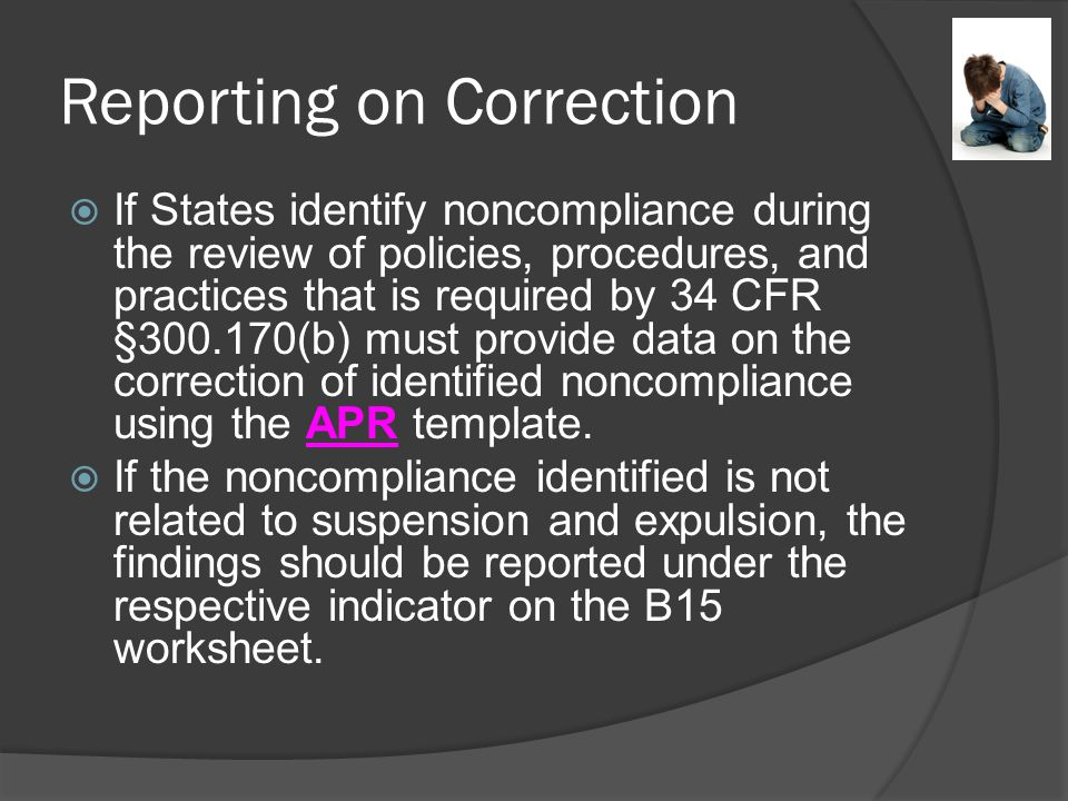 Reporting on Correction  If States identify noncompliance during the review of policies, procedures, and practices that is required by 34 CFR §300.170(b) must provide data on the correction of identified noncompliance using the APR template.