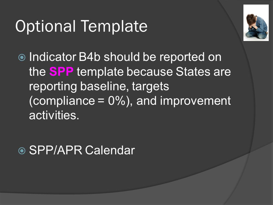 Optional Template  Indicator B4b should be reported on the SPP template because States are reporting baseline, targets (compliance = 0%), and improvement activities.