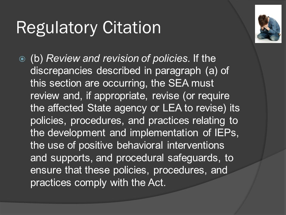 Correction of Noncompliance 4a4b Identification After a State identifies a LEA with significant discrepancies in the rates of long term suspensions and expulsions, the SEA must conduct or require the affected LEA to conduct a review of the policies, procedures, and practices relating to the development and implementation of IEPs, the use of positive behavioral interventions and supports, and procedural safeguards, to ensure that such policies, procedures, and practices comply with applicable requirements.