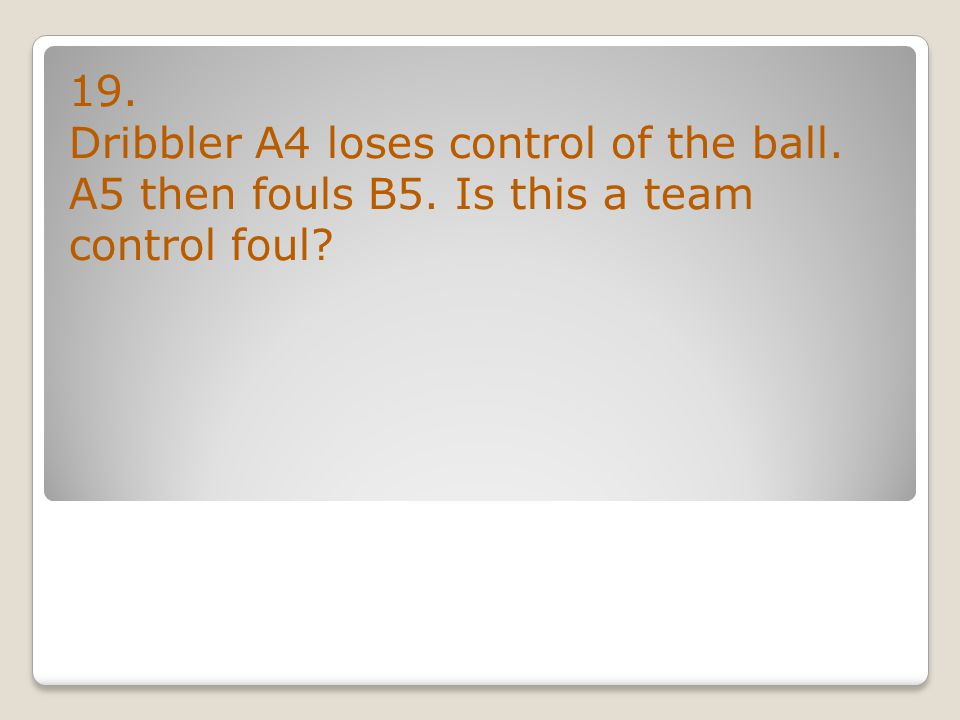 19. Dribbler A4 loses control of the ball. A5 then fouls B5. Is this a team control foul