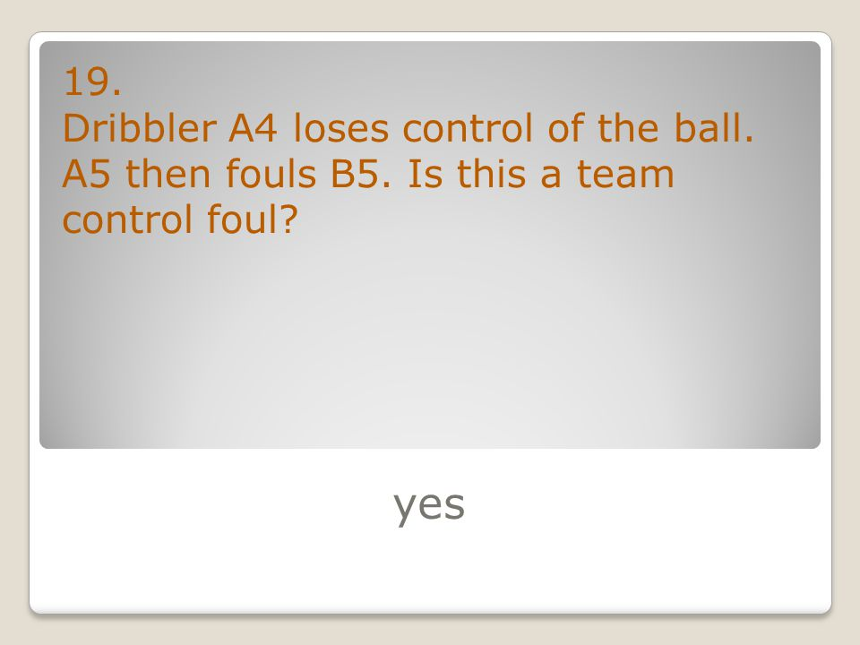 yes 19. Dribbler A4 loses control of the ball. A5 then fouls B5. Is this a team control foul