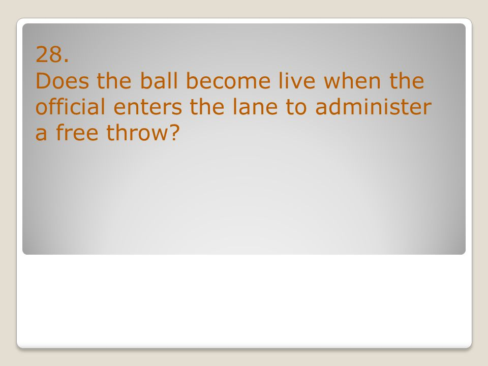 28. Does the ball become live when the official enters the lane to administer a free throw