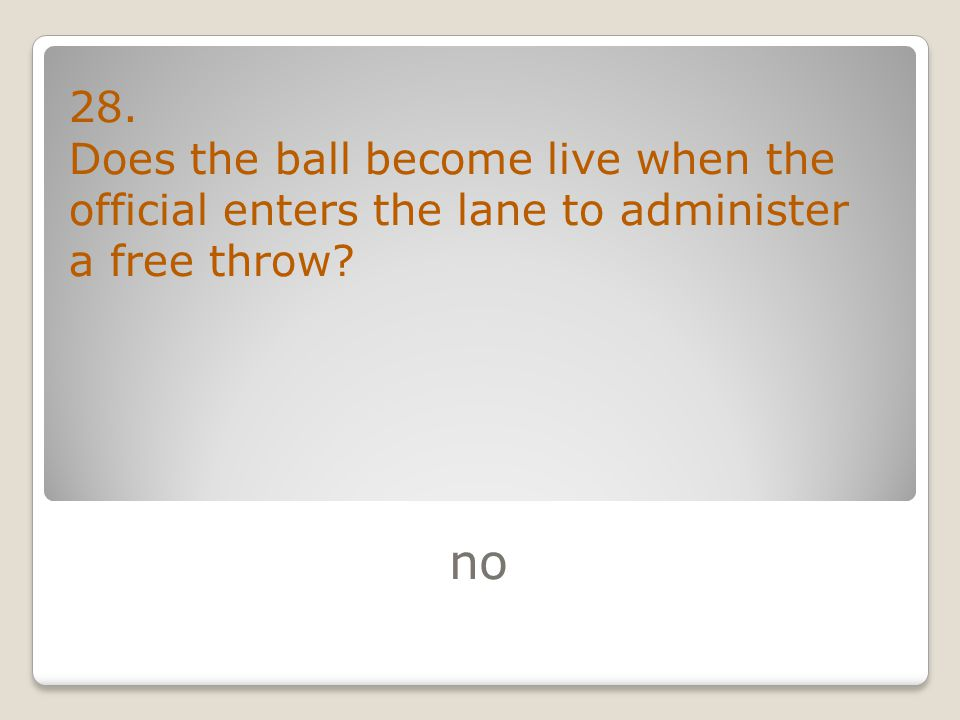 no 28. Does the ball become live when the official enters the lane to administer a free throw