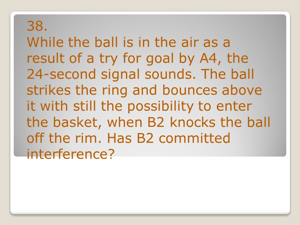 38. While the ball is in the air as a result of a try for goal by A4, the 24-second signal sounds.