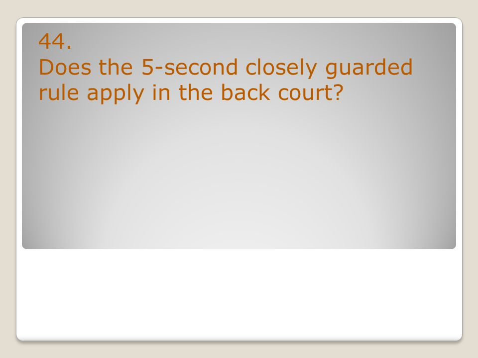 44. Does the 5-second closely guarded rule apply in the back court