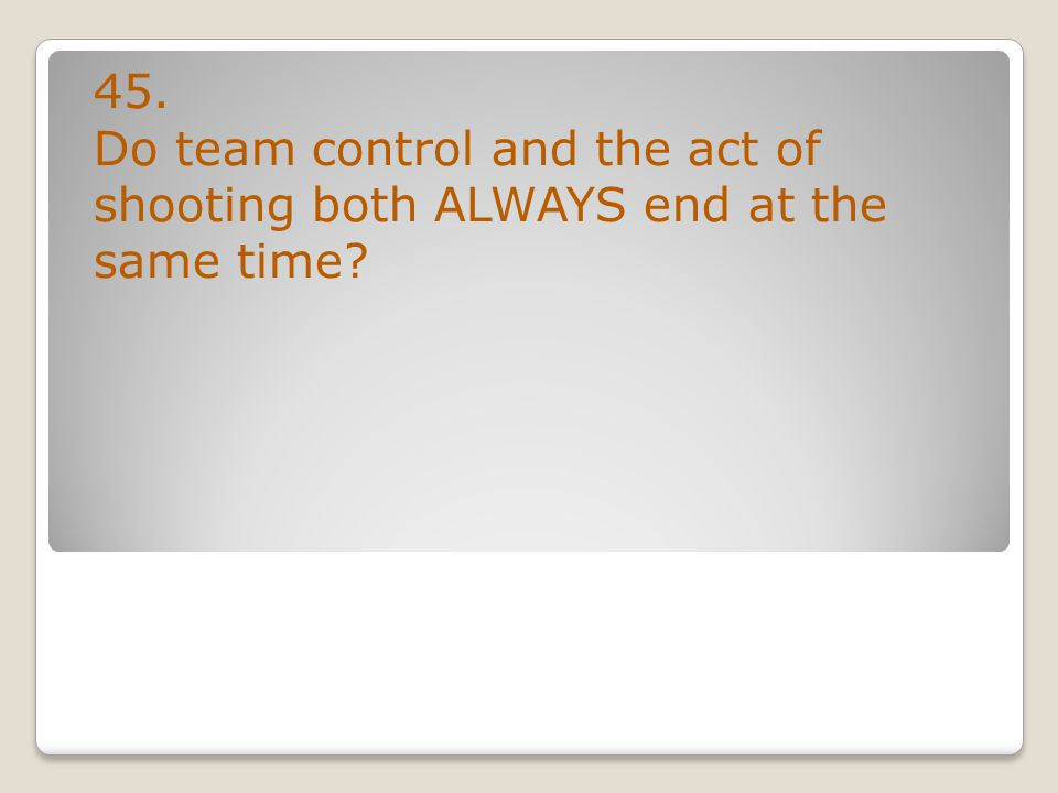 45. Do team control and the act of shooting both ALWAYS end at the same time