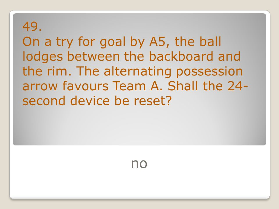 no 49. On a try for goal by A5, the ball lodges between the backboard and the rim.