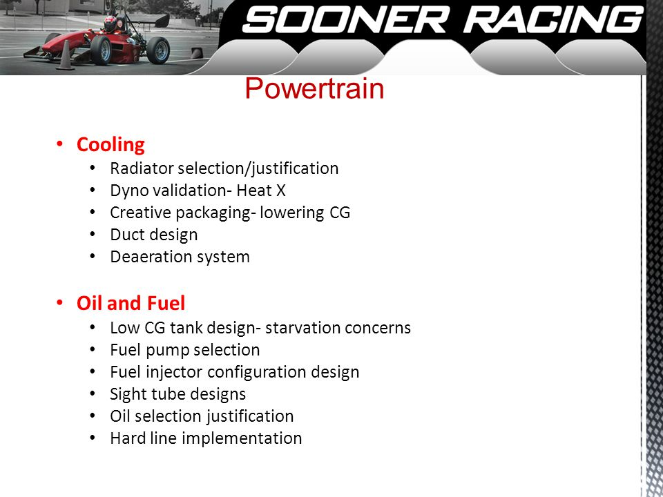 Powertrain Cooling Radiator selection/justification Dyno validation- Heat X Creative packaging- lowering CG Duct design Deaeration system Oil and Fuel Low CG tank design- starvation concerns Fuel pump selection Fuel injector configuration design Sight tube designs Oil selection justification Hard line implementation