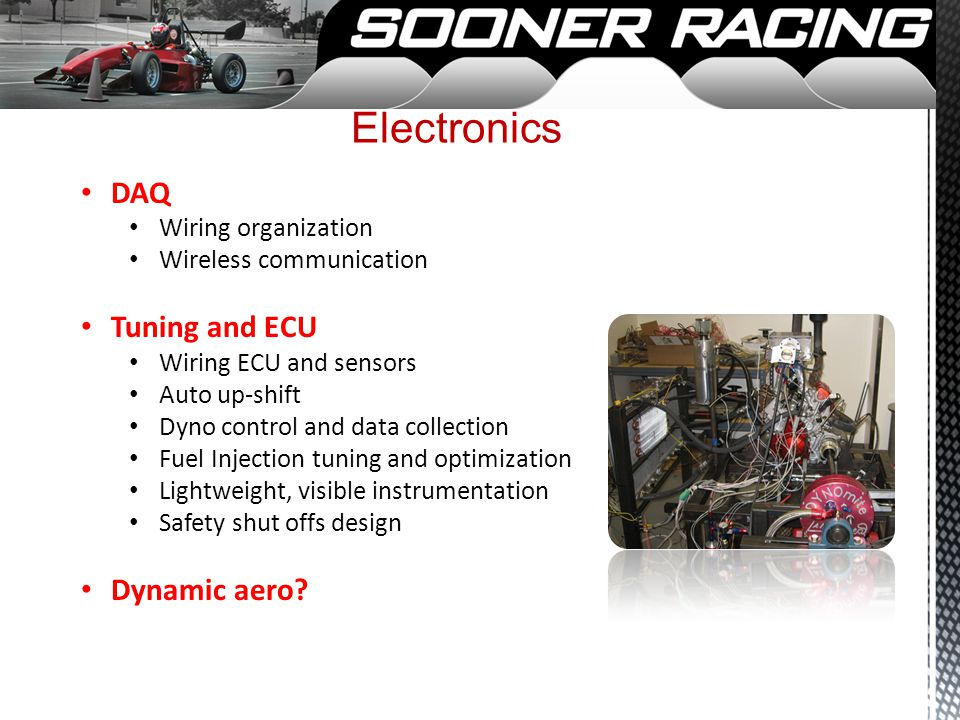 Electronics DAQ Wiring organization Wireless communication Tuning and ECU Wiring ECU and sensors Auto up-shift Dyno control and data collection Fuel Injection tuning and optimization Lightweight, visible instrumentation Safety shut offs design Dynamic aero