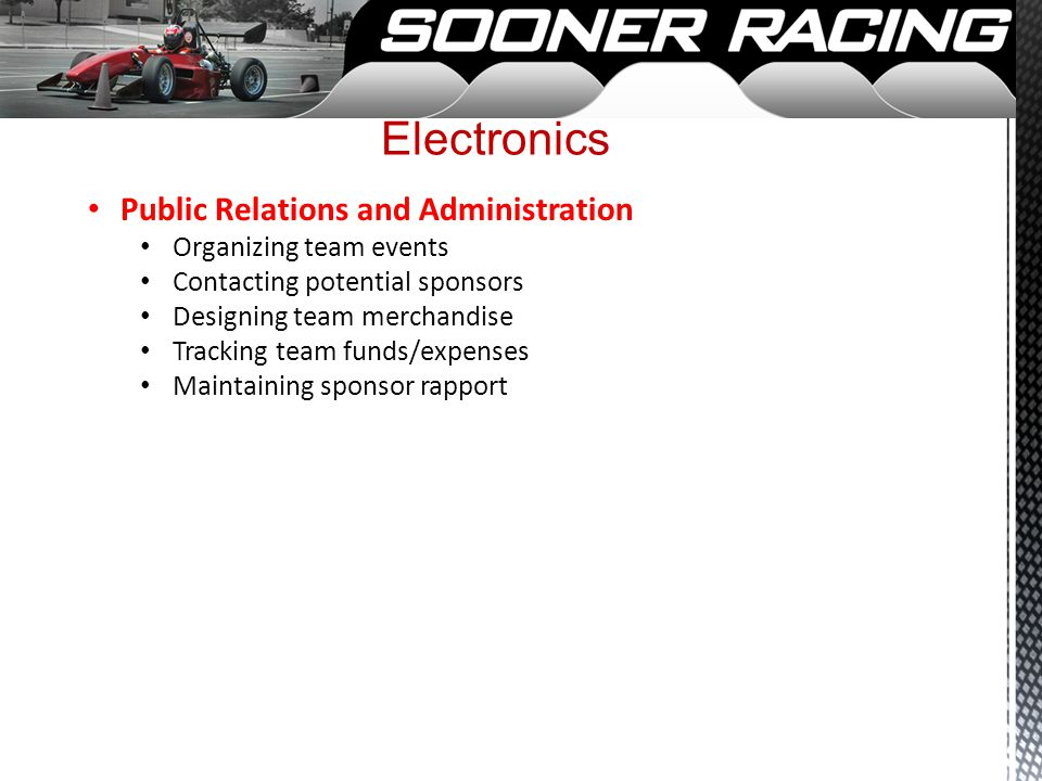 Electronics Public Relations and Administration Organizing team events Contacting potential sponsors Designing team merchandise Tracking team funds/expenses Maintaining sponsor rapport