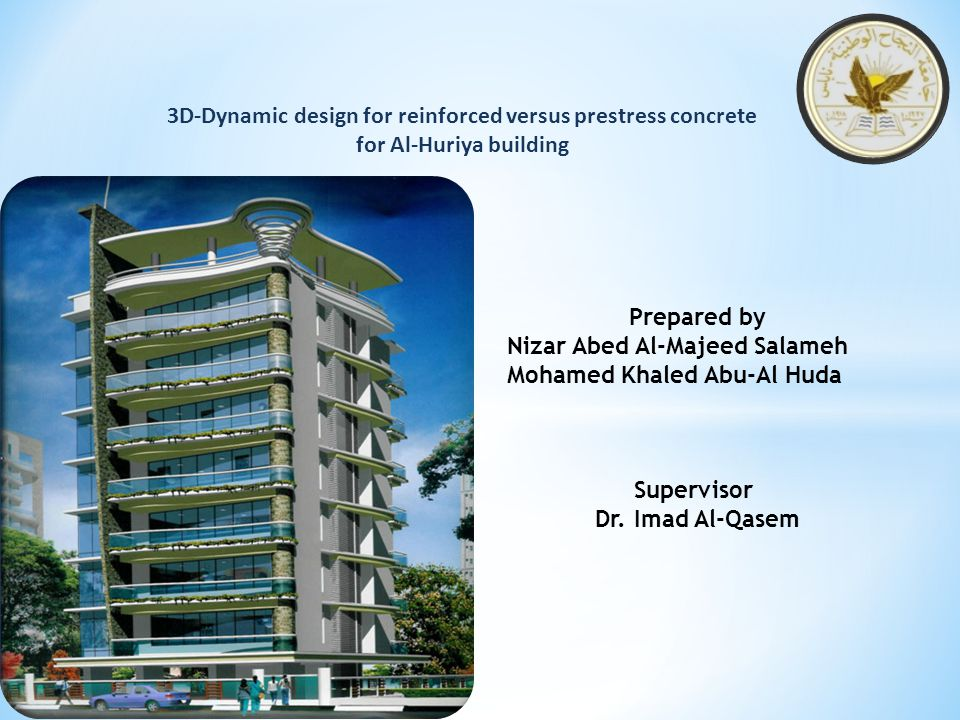 3D-Dynamic design for reinforced versus prestress concrete for Al-Huriya building Prepared by Nizar Abed Al-Majeed Salameh Mohamed Khaled Abu-Al Huda Supervisor Dr.