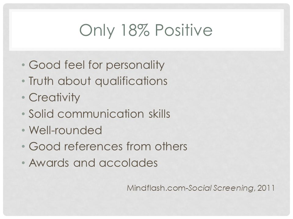 Only 18% Positive Good feel for personality Truth about qualifications Creativity Solid communication skills Well-rounded Good references from others Awards and accolades Mindflash.com-Social Screening, 2011