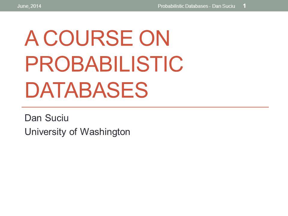 A COURSE ON PROBABILISTIC DATABASES Dan Suciu University of Washington June, 2014Probabilistic Databases - Dan Suciu 1