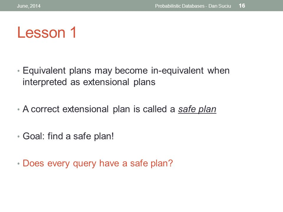 Lesson 1 Equivalent plans may become in-equivalent when interpreted as extensional plans A correct extensional plan is called a safe plan Goal: find a safe plan.