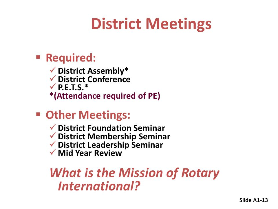  Required: District Assembly* District Conference P.E.T.S.* *(Attendance required of PE)  Other Meetings: District Foundation Seminar District Membership Seminar District Leadership Seminar Mid Year Review What is the Mission of Rotary International.